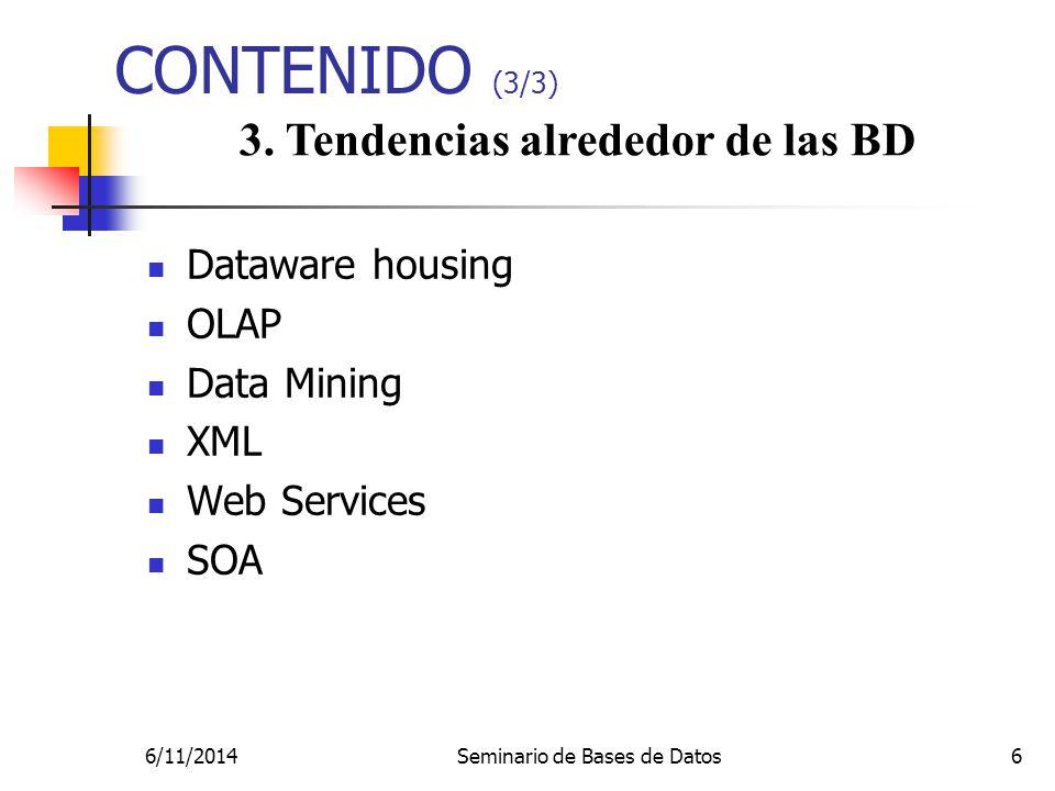 6/11/2014Seminario de Bases de Datos6 CONTENIDO (3/3) 3. Tendencias alrededor de las BD Dataware housing OLAP Data Mining XML Web Services SOA