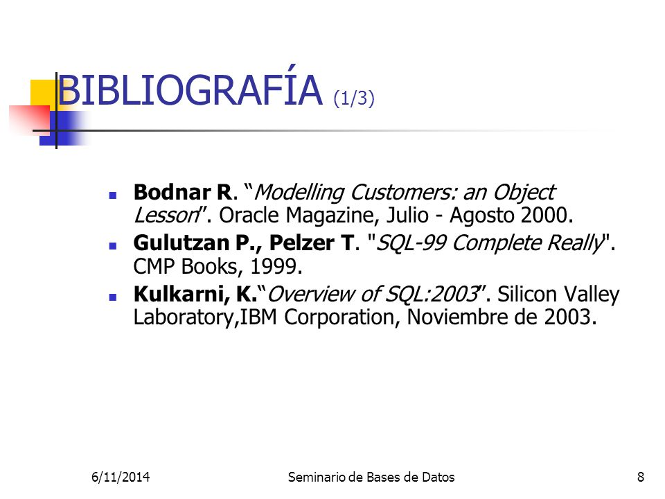 6/11/2014Seminario de Bases de Datos8 BIBLIOGRAFÍA (1/3) Bodnar R. Modelling Customers: an Object Lesson. Oracle Magazine, Julio - Agosto 2000. Gulutz