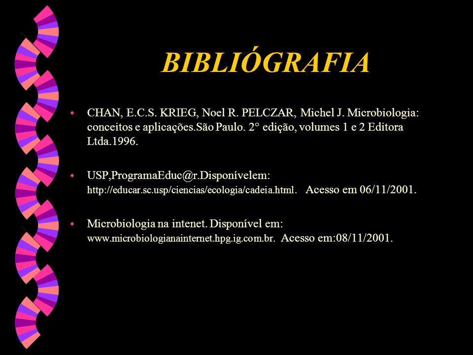 BIBLIÓGRAFIA w CHAN, E.C.S. KRIEG, Noel R. PELCZAR, Michel J. Microbiologia: conceitos e aplicações.São Paulo. 2° edição, volumes 1 e 2 Editora Ltda.1