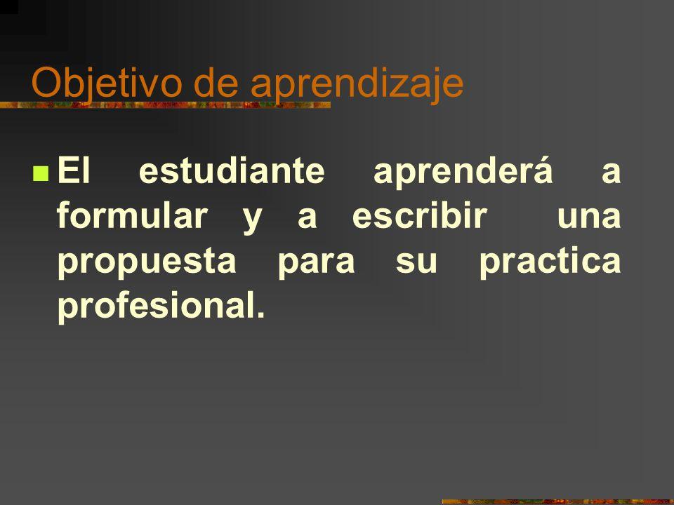 Objetivo de aprendizaje El estudiante aprenderá a formular y a escribir una propuesta para su practica profesional.