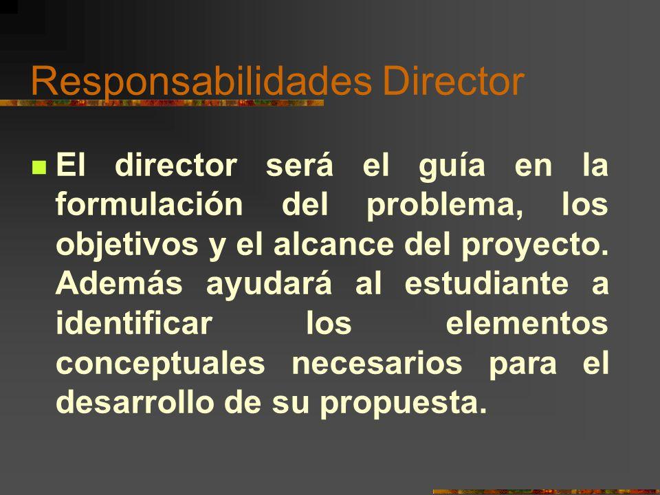 Responsabilidades Director El director será el guía en la formulación del problema, los objetivos y el alcance del proyecto. Además ayudará al estudia