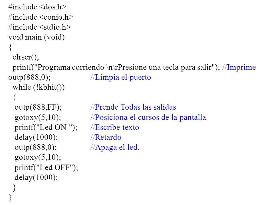 #include void main (void) { clrscr(); printf( Programa corriendo \n\rPresione una tecla para salir ); //Imprime outp(888,0);//Limpia el puerto while (!kbhit()) { outp(888,FF);//Prende Todas las salidas gotoxy(5,10); //Posiciona el cursos de la pantalla printf( Led ON ); //Escribe texto delay(1000);//Retardo outp(888,0);//Apaga el led.