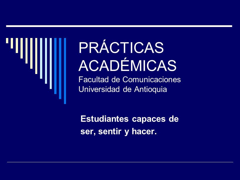 PRÁCTICAS ACADÉMICAS Facultad de Comunicaciones Universidad de Antioquia Estudiantes capaces de ser, sentir y hacer.