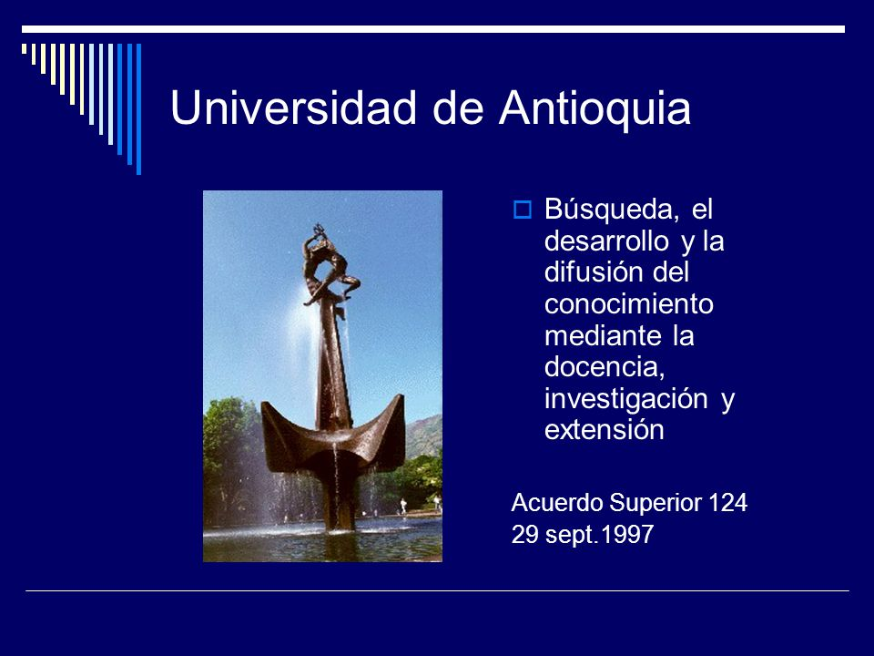 Universidad de Antioquia Búsqueda, el desarrollo y la difusión del conocimiento mediante la docencia, investigación y extensión Acuerdo Superior 124 29 sept.1997