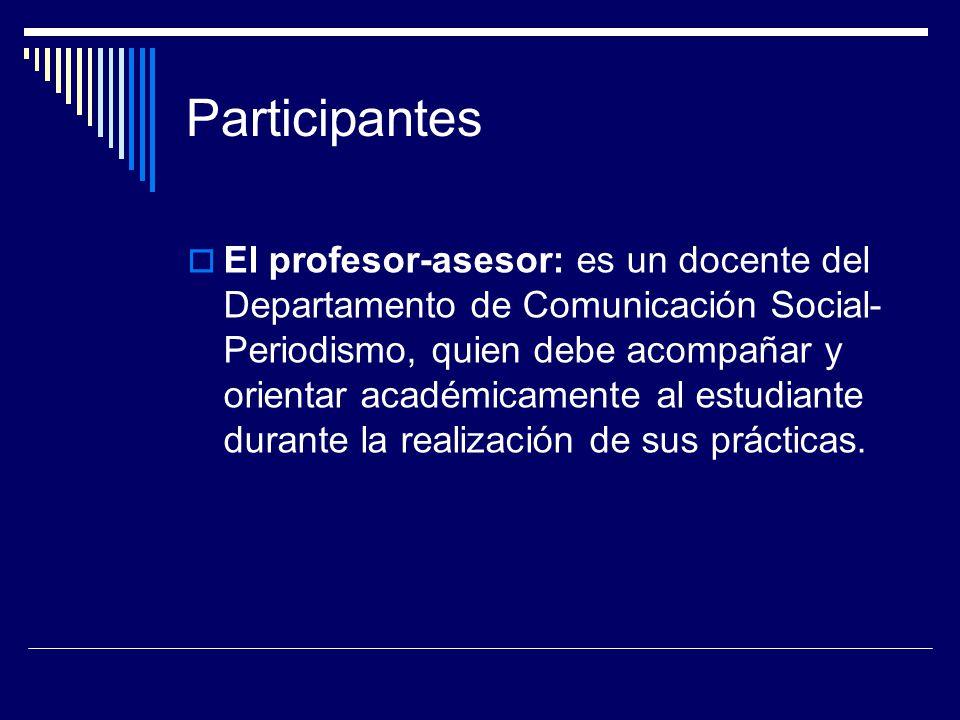 Participantes El profesor-asesor: es un docente del Departamento de Comunicación Social- Periodismo, quien debe acompañar y orientar académicamente al estudiante durante la realización de sus prácticas.