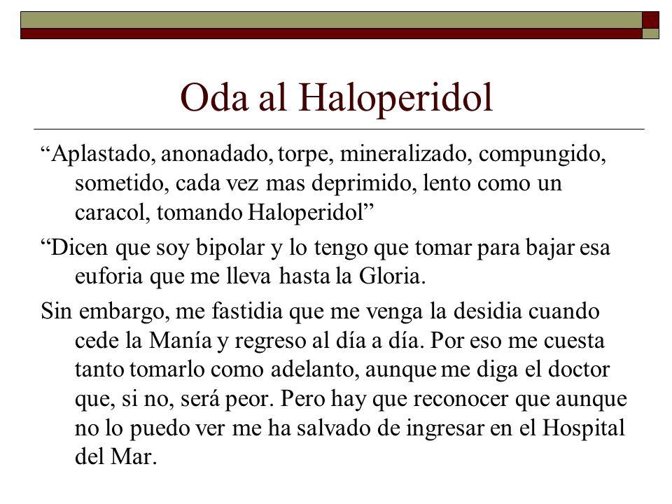 Oda al Haloperidol Aplastado, anonadado, torpe, mineralizado, compungido, sometido, cada vez mas deprimido, lento como un caracol, tomando Haloperidol Dicen que soy bipolar y lo tengo que tomar para bajar esa euforia que me lleva hasta la Gloria.