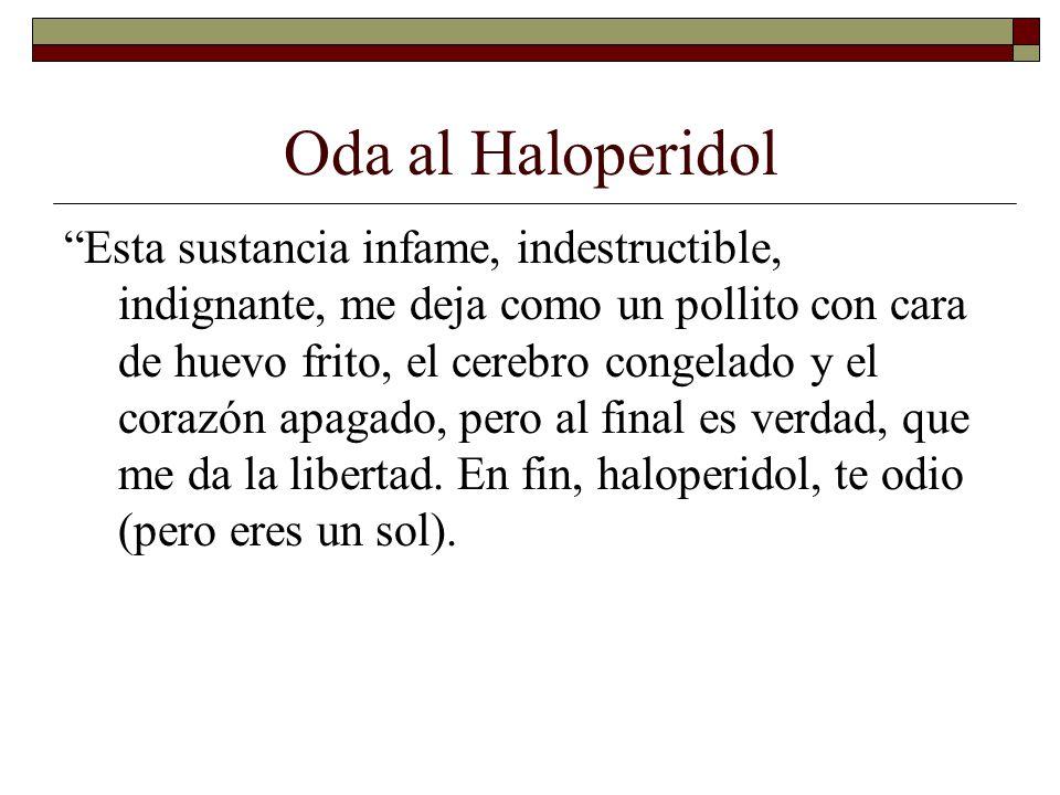 Oda al Haloperidol Esta sustancia infame, indestructible, indignante, me deja como un pollito con cara de huevo frito, el cerebro congelado y el corazón apagado, pero al final es verdad, que me da la libertad.