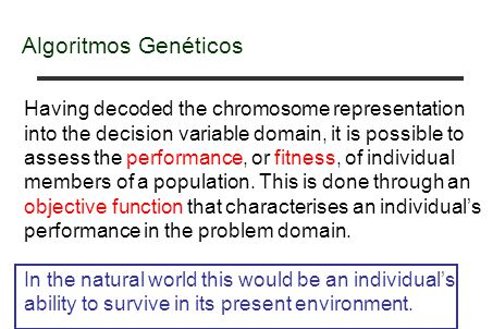 Algoritmos Genéticos Having decoded the chromosome representation into the decision variable domain, it is possible to assess the performance, or fitn