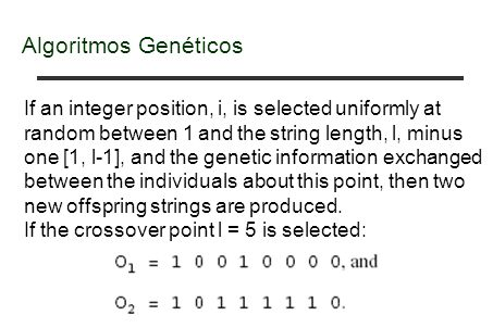 Algoritmos Genéticos If an integer position, i, is selected uniformly at random between 1 and the string length, l, minus one [1, l-1], and the genetic information exchanged between the individuals about this point, then two new offspring strings are produced.