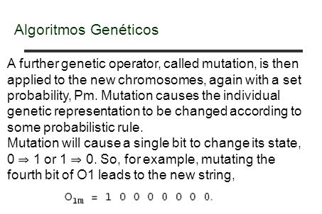 Algoritmos Genéticos A further genetic operator, called mutation, is then applied to the new chromosomes, again with a set probability, Pm. Mutation c