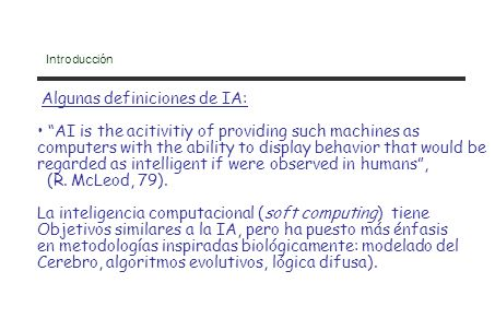 Introducción Algunas definiciones de IA: AI is the acitivitiy of providing such machines as computers with the ability to display behavior that would be regarded as intelligent if were observed in humans, (R.