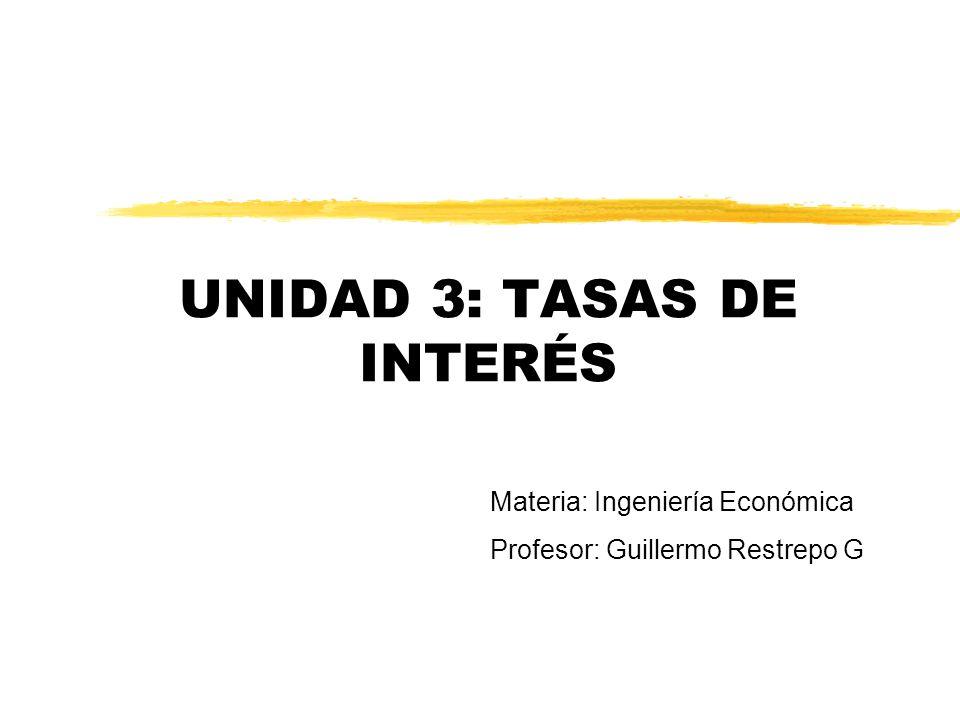 UNIDAD 3: TASAS DE INTERÉS Materia: Ingeniería Económica Profesor: Guillermo Restrepo G