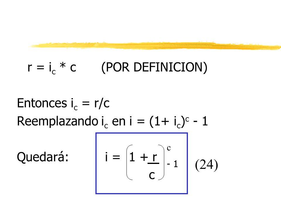 r = i c * c (POR DEFINICION) Entonces i c = r/c Reemplazando i c en i = (1+ i c ) c - 1 Quedará: i = 1 + r c c (24) - 1
