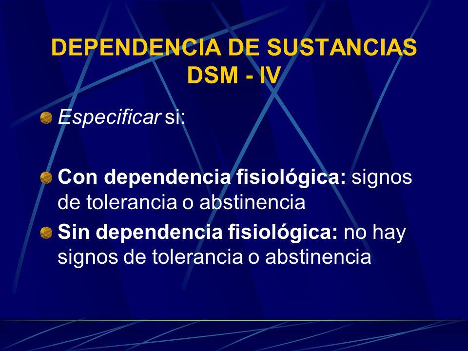 DEPENDENCIA DE SUSTANCIAS DSM - IV Especificar si: Con dependencia fisiológica: signos de tolerancia o abstinencia Sin dependencia fisiológica: no hay signos de tolerancia o abstinencia