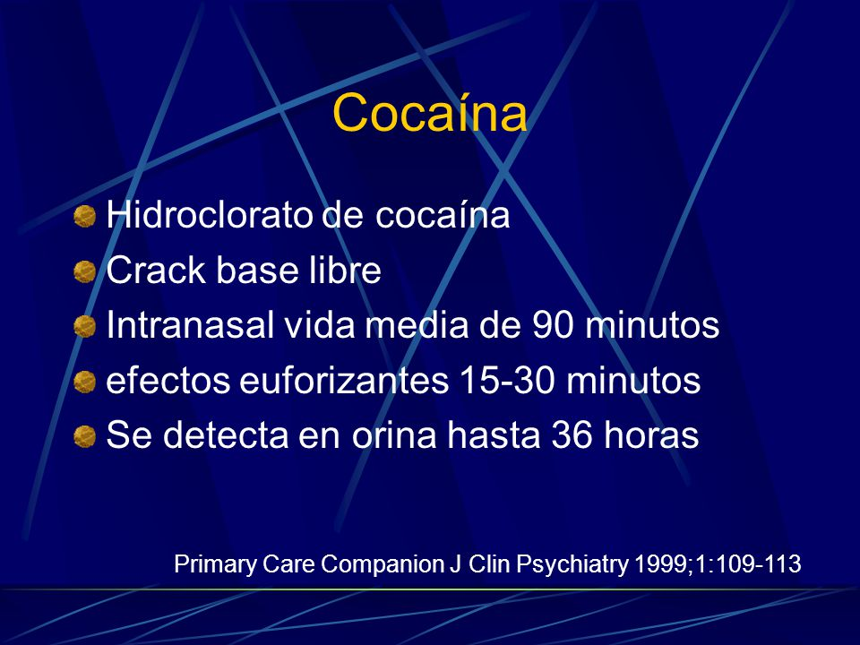 Hidroclorato de cocaína Crack base libre Intranasal vida media de 90 minutos efectos euforizantes 15-30 minutos Se detecta en orina hasta 36 horas Primary Care Companion J Clin Psychiatry 1999;1:109-113