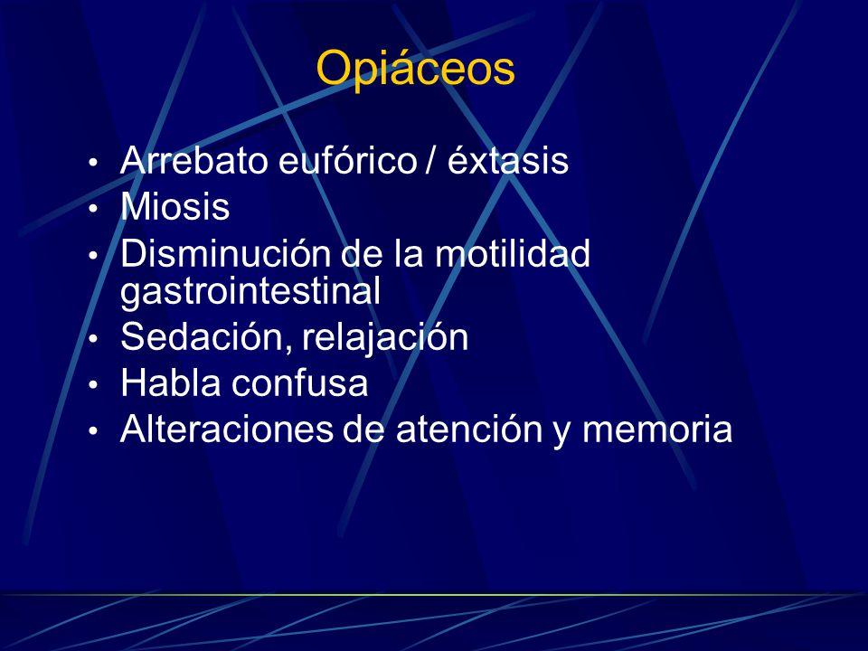 Opiáceos Arrebato eufórico / éxtasis Miosis Disminución de la motilidad gastrointestinal Sedación, relajación Habla confusa Alteraciones de atención y memoria