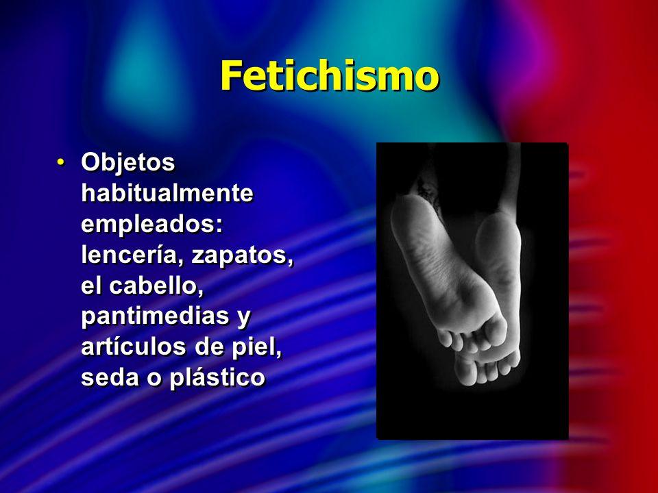Fetichismo Objetos habitualmente empleados: lencería, zapatos, el cabello, pantimedias y artículos de piel, seda o plástico