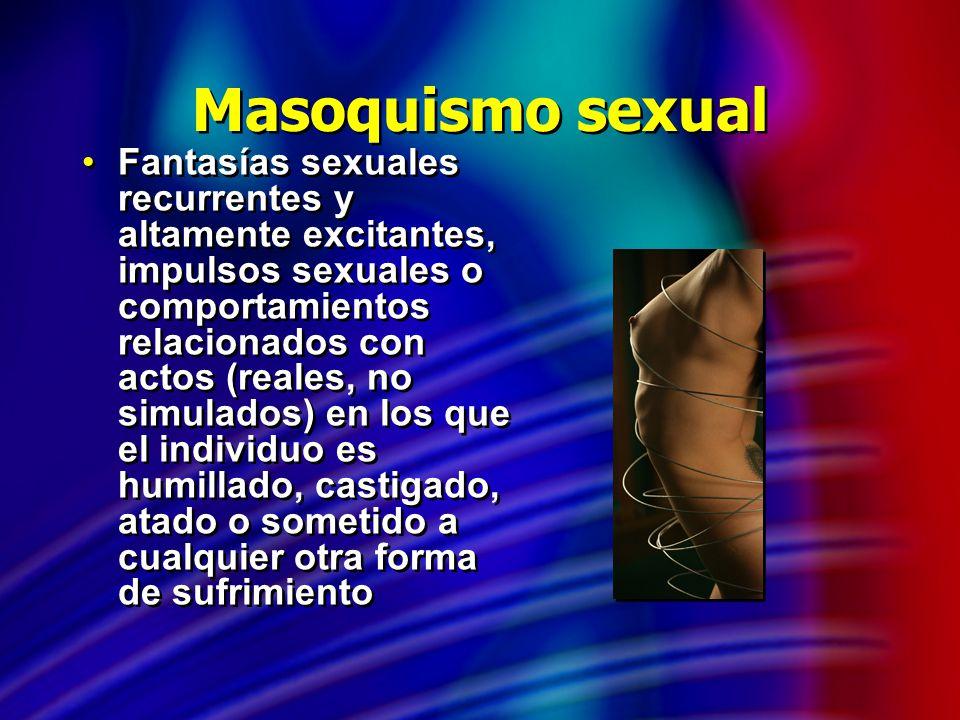 Masoquismo sexual Fantasías sexuales recurrentes y altamente excitantes, impulsos sexuales o comportamientos relacionados con actos (reales, no simula