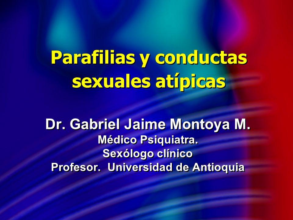 Parafilias y conductas sexuales atípicas Dr. Gabriel Jaime Montoya M. Médico Psiquiatra. Sexólogo clínico Profesor. Universidad de Antioquia Dr. Gabri