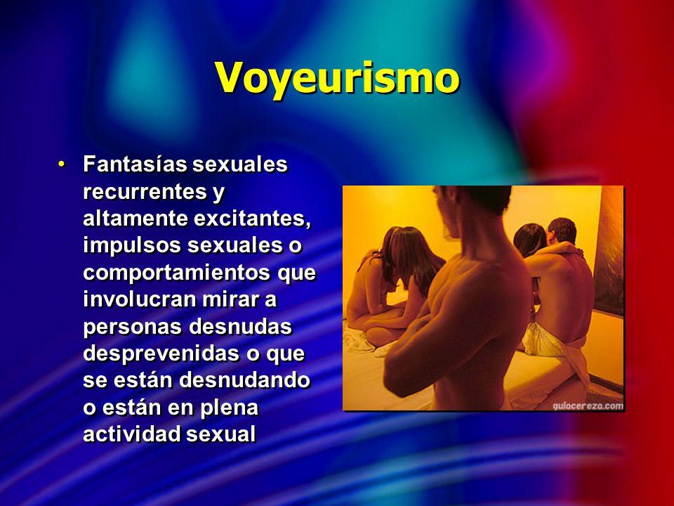 Voyeurismo Fantasías sexuales recurrentes y altamente excitantes, impulsos sexuales o comportamientos que involucran mirar a personas desnudas desprev