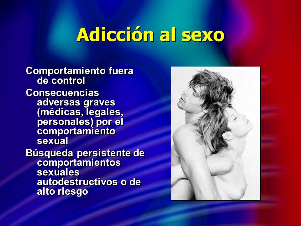 Adicción al sexo Comportamiento fuera de control Consecuencias adversas graves (médicas, legales, personales) por el comportamiento sexual Búsqueda pe