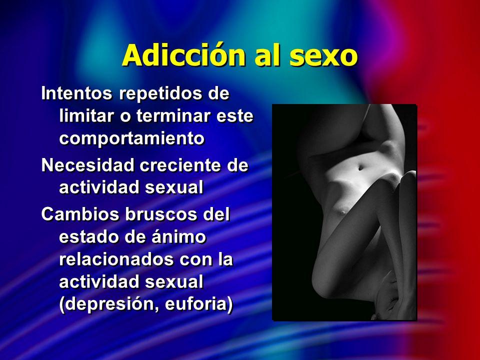 Adicción al sexo Intentos repetidos de limitar o terminar este comportamiento Necesidad creciente de actividad sexual Cambios bruscos del estado de án