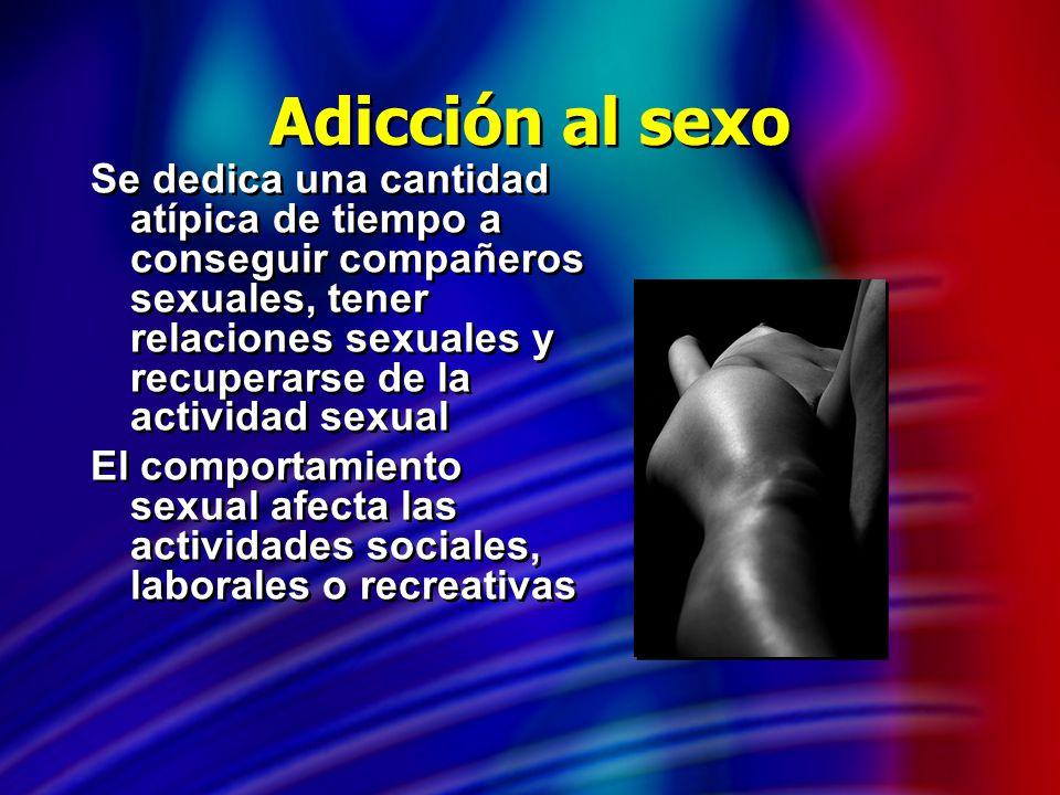 Adicción al sexo Se dedica una cantidad atípica de tiempo a conseguir compañeros sexuales, tener relaciones sexuales y recuperarse de la actividad sex