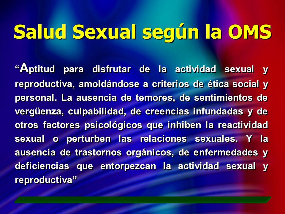 Salud Sexual según la OMS A ptitud para disfrutar de la actividad sexual y reproductiva, amoldándose a criterios de ética social y personal. La ausenc