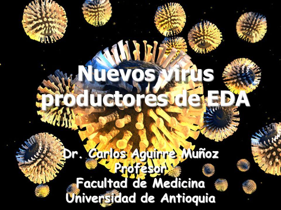 Nuevos virus productores de EDA Dr. Carlos Aguirre Muñoz Profesor Facultad de Medicina Universidad de Antioquia Dr. Carlos Aguirre Muñoz Profesor Facu