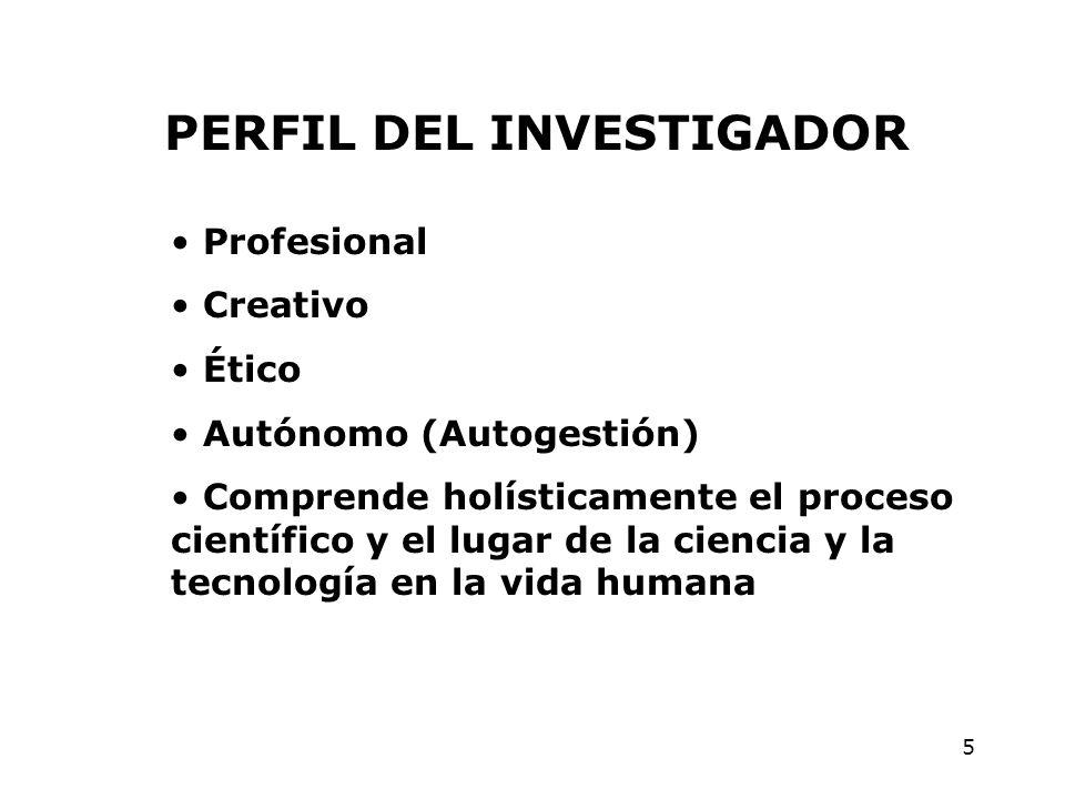 5 PERFIL DEL INVESTIGADOR Profesional Creativo Ético Autónomo (Autogestión) Comprende holísticamente el proceso científico y el lugar de la ciencia y la tecnología en la vida humana