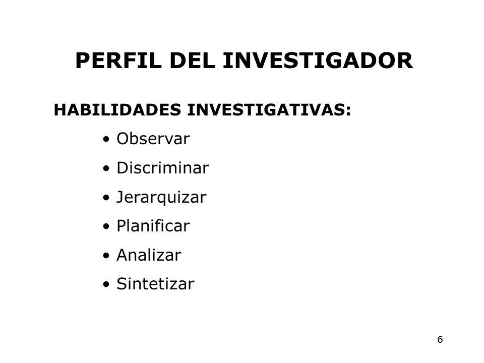 6 PERFIL DEL INVESTIGADOR HABILIDADES INVESTIGATIVAS: Observar Discriminar Jerarquizar Planificar Analizar Sintetizar