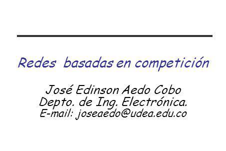 Redes basadas en competición José Edinson Aedo Cobo Depto. de Ing. Electrónica. E-mail: joseaedo@udea.edu.co