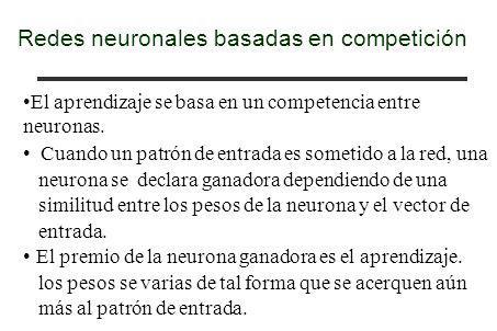 Redes neuronales basadas en competición El aprendizaje se basa en un competencia entre neuronas. Cuando un patrón de entrada es sometido a la red, una