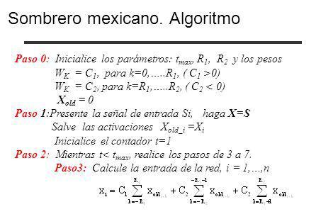 Paso 0: Inicialice los parámetros: t max, R 1, R 2 y los pesos W K = C 1, para k=0,…..R 1, ( C 1 >0) W K = C 2, para k=R 1,…..R 2, ( C 2 < 0) X old =