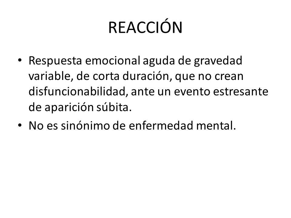 REACCIÓN Respuesta emocional aguda de gravedad variable, de corta duración, que no crean disfuncionabilidad, ante un evento estresante de aparición súbita.