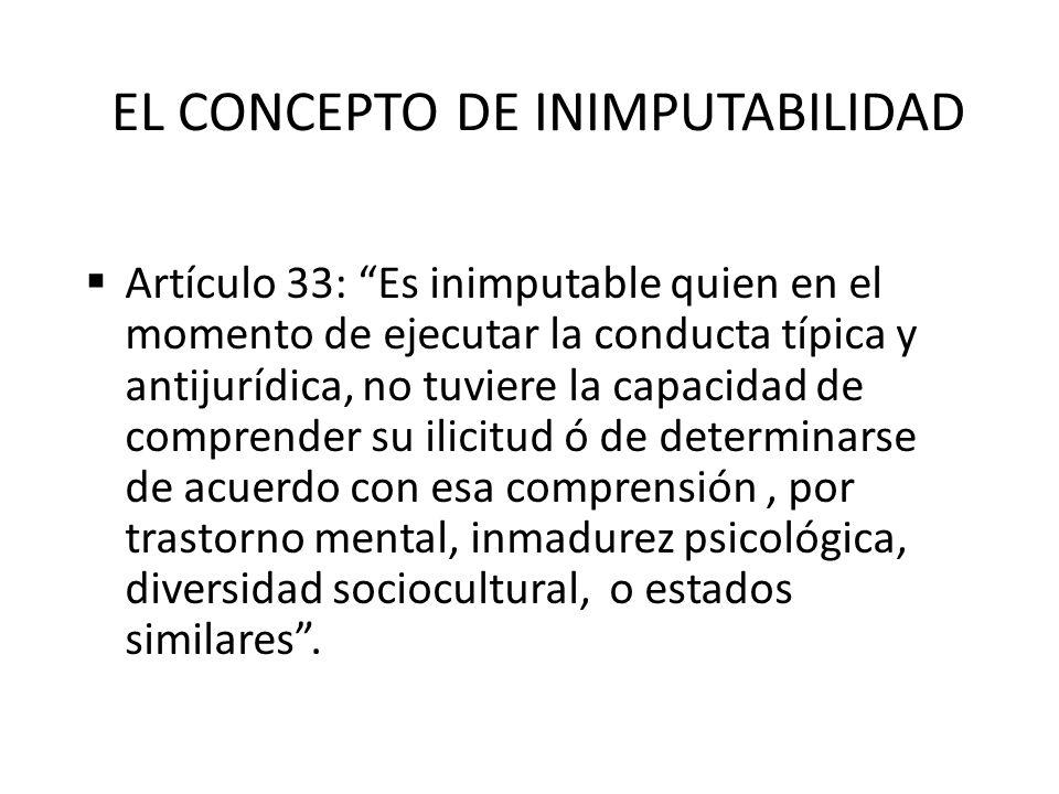 EL CONCEPTO DE INIMPUTABILIDAD Artículo 33: Es inimputable quien en el momento de ejecutar la conducta típica y antijurídica, no tuviere la capacidad