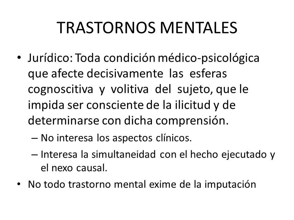 TRASTORNOS MENTALES Jurídico: Toda condición médico-psicológica que afecte decisivamente las esferas cognoscitiva y volitiva del sujeto, que le impida