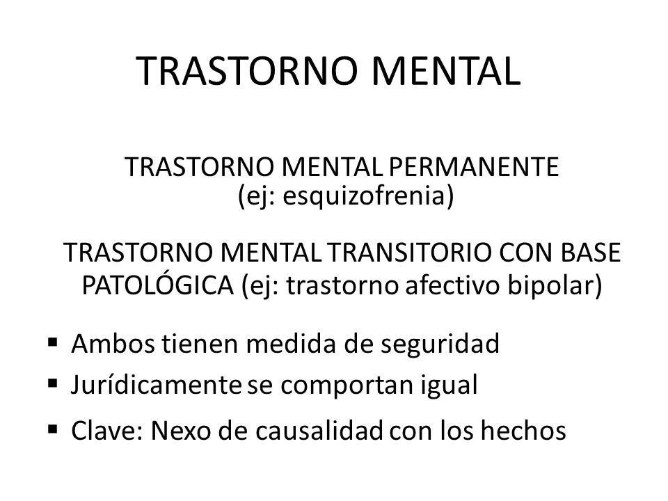 TRASTORNO MENTAL TRASTORNO MENTAL PERMANENTE (ej: esquizofrenia) TRASTORNO MENTAL TRANSITORIO CON BASE PATOLÓGICA (ej: trastorno afectivo bipolar) Ambos tienen medida de seguridad Jurídicamente se comportan igual Clave: Nexo de causalidad con los hechos