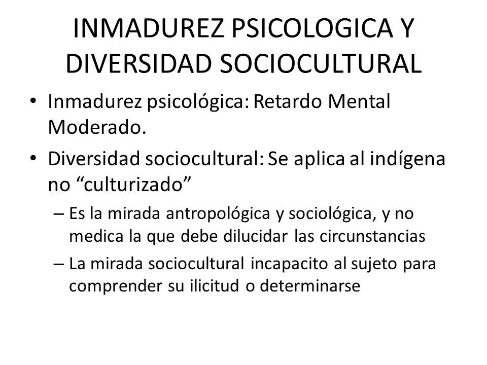 INMADUREZ PSICOLOGICA Y DIVERSIDAD SOCIOCULTURAL Inmadurez psicológica: Retardo Mental Moderado. Diversidad sociocultural: Se aplica al indígena no cu
