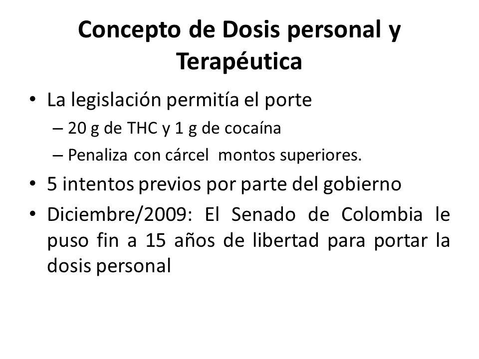 Concepto de Dosis personal y Terapéutica La legislación permitía el porte – 20 g de THC y 1 g de cocaína – Penaliza con cárcel montos superiores.