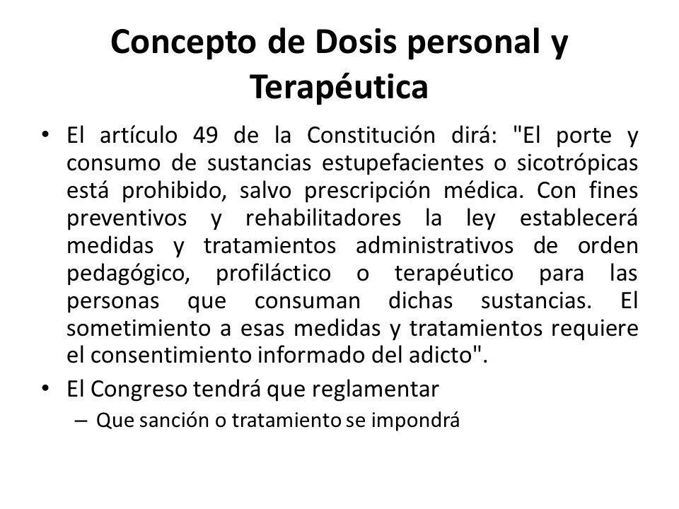 Concepto de Dosis personal y Terapéutica El artículo 49 de la Constitución dirá: El porte y consumo de sustancias estupefacientes o sicotrópicas está prohibido, salvo prescripción médica.