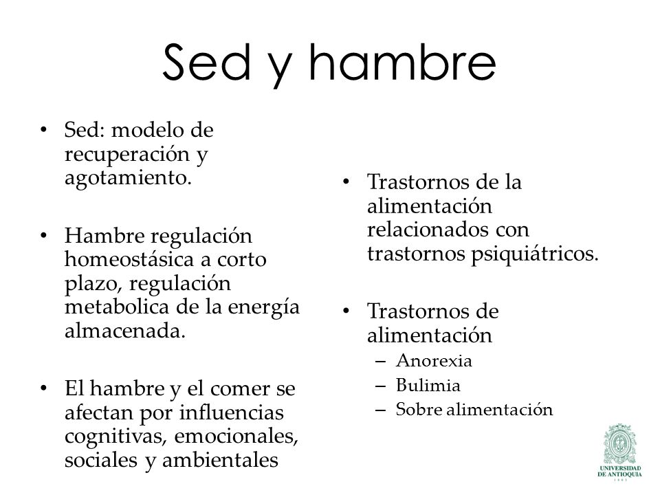 Sed y hambre Sed: modelo de recuperación y agotamiento. Hambre regulación homeostásica a corto plazo, regulación metabolica de la energía almacenada.