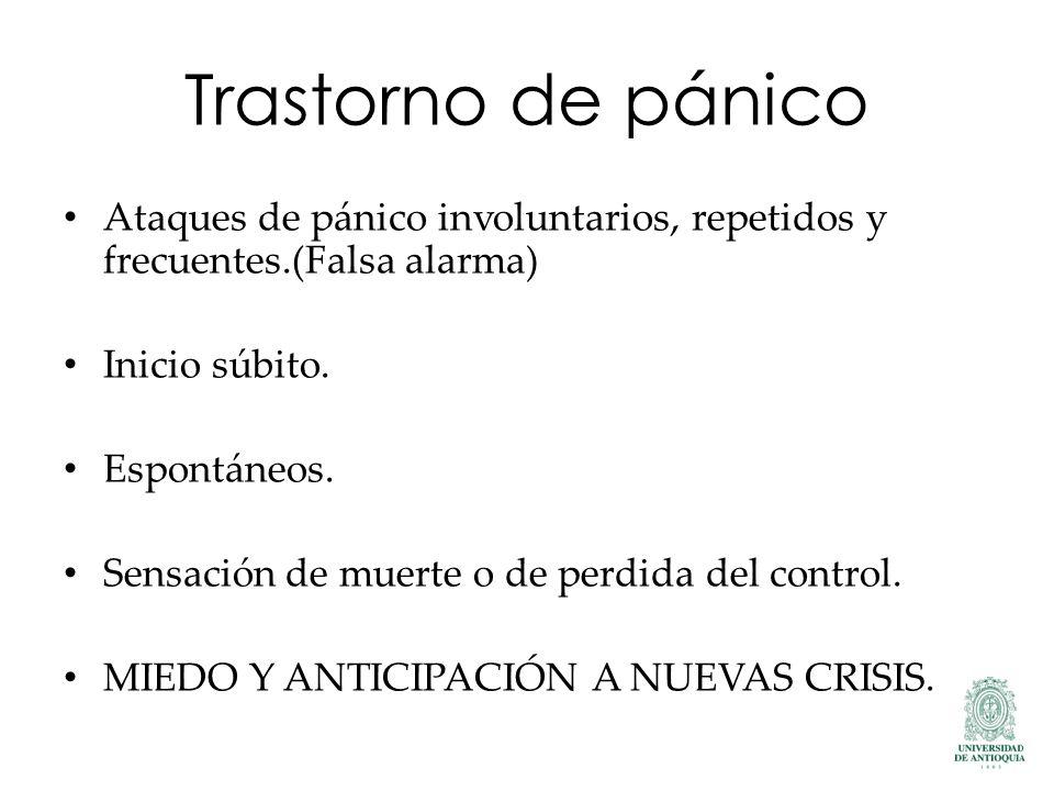 Trastorno de pánico Ataques de pánico involuntarios, repetidos y frecuentes.(Falsa alarma) Inicio súbito. Espontáneos. Sensación de muerte o de perdid