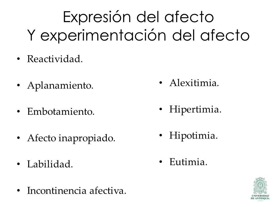 Expresión del afecto Y experimentación del afecto Reactividad. Aplanamiento. Embotamiento. Afecto inapropiado. Labilidad. Incontinencia afectiva. Alex
