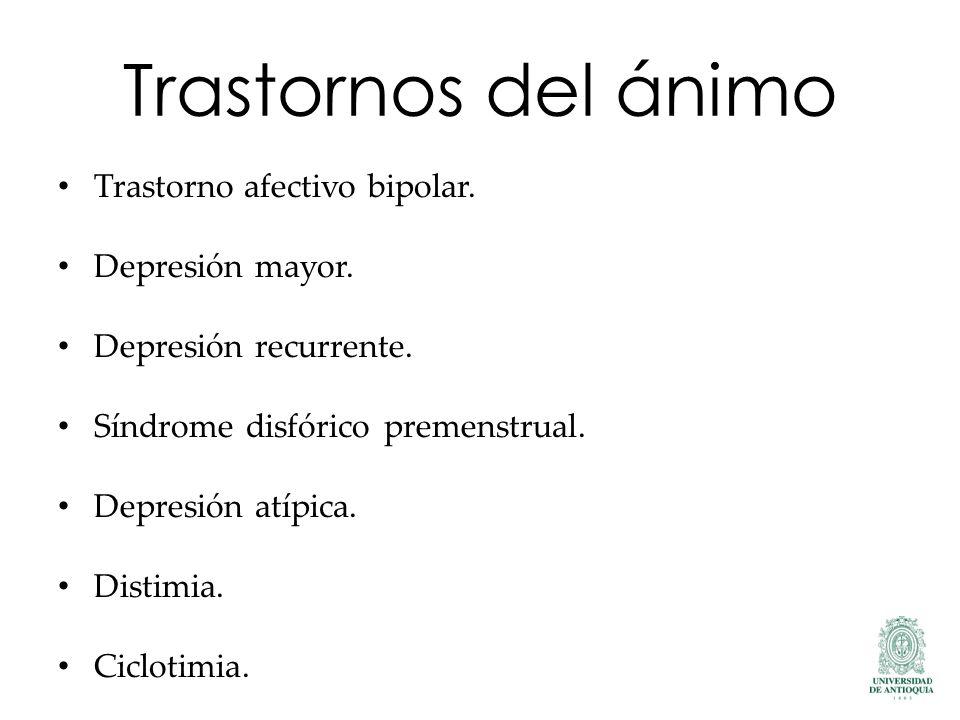 Trastornos del ánimo Trastorno afectivo bipolar. Depresión mayor. Depresión recurrente. Síndrome disfórico premenstrual. Depresión atípica. Distimia.
