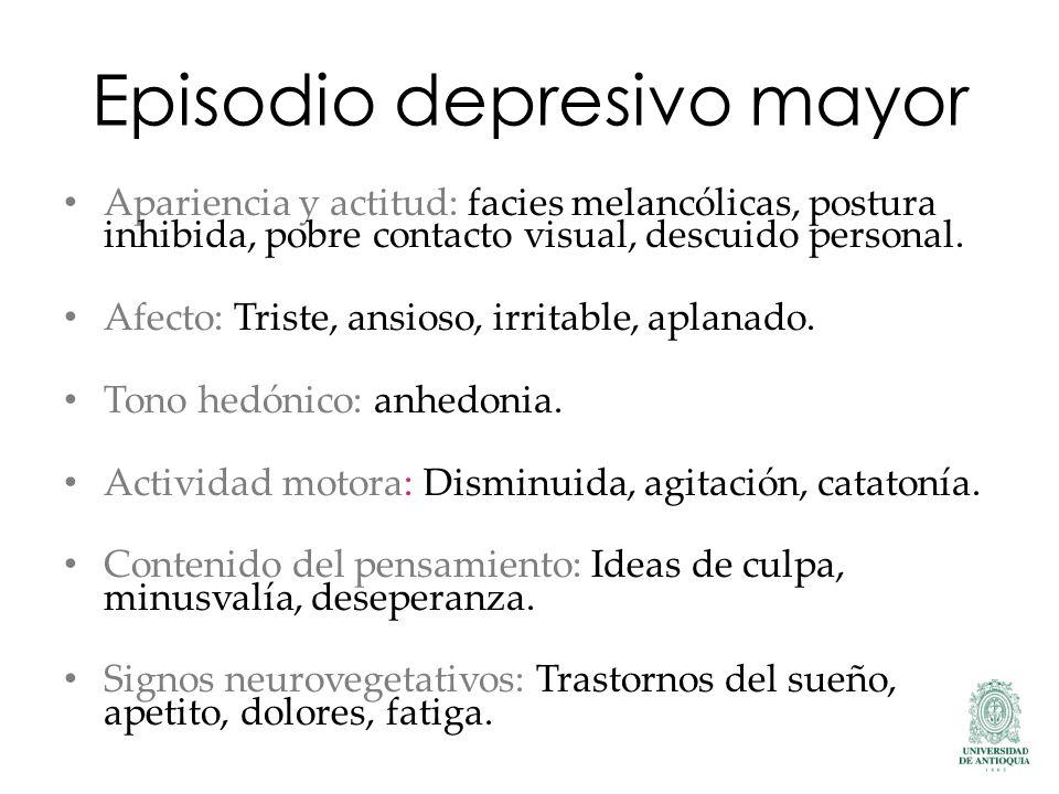 Episodio depresivo mayor Apariencia y actitud: facies melancólicas, postura inhibida, pobre contacto visual, descuido personal. Afecto: Triste, ansios