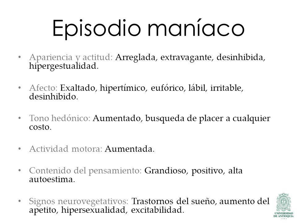 Episodio maníaco Apariencia y actitud: Arreglada, extravagante, desinhibida, hipergestualidad. Afecto: Exaltado, hipertímico, eufórico, lábil, irritab