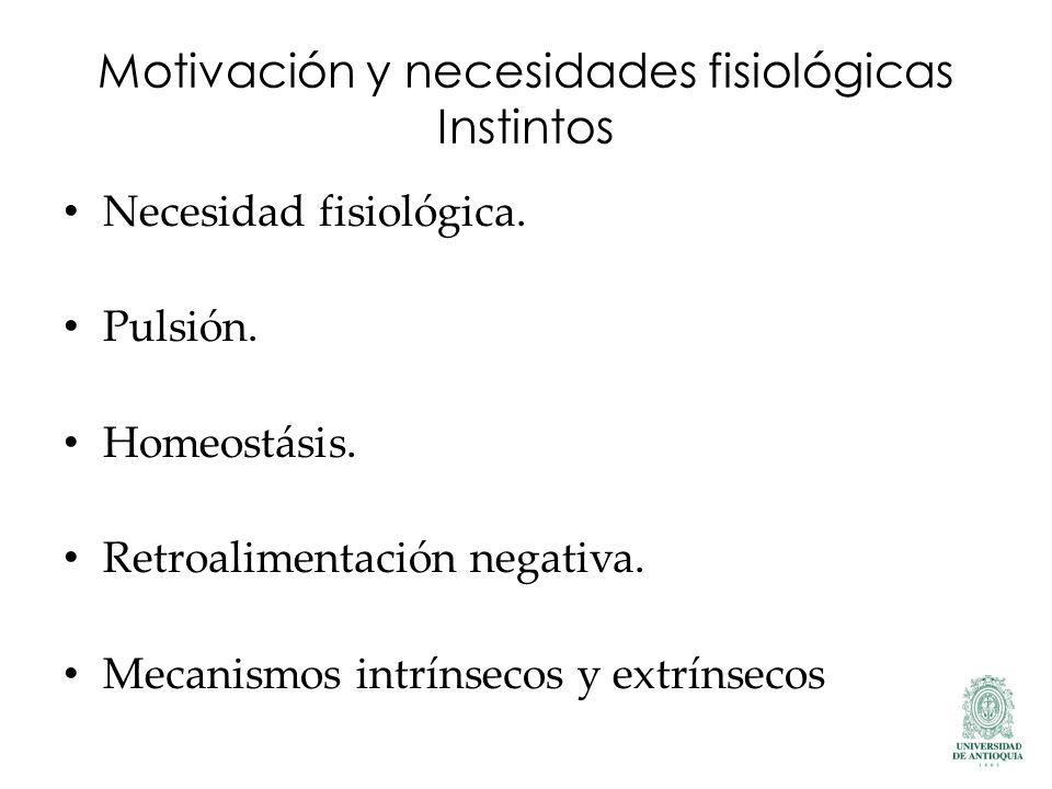 Motivación y necesidades fisiológicas Instintos Necesidad fisiológica. Pulsión. Homeostásis. Retroalimentación negativa. Mecanismos intrínsecos y extr