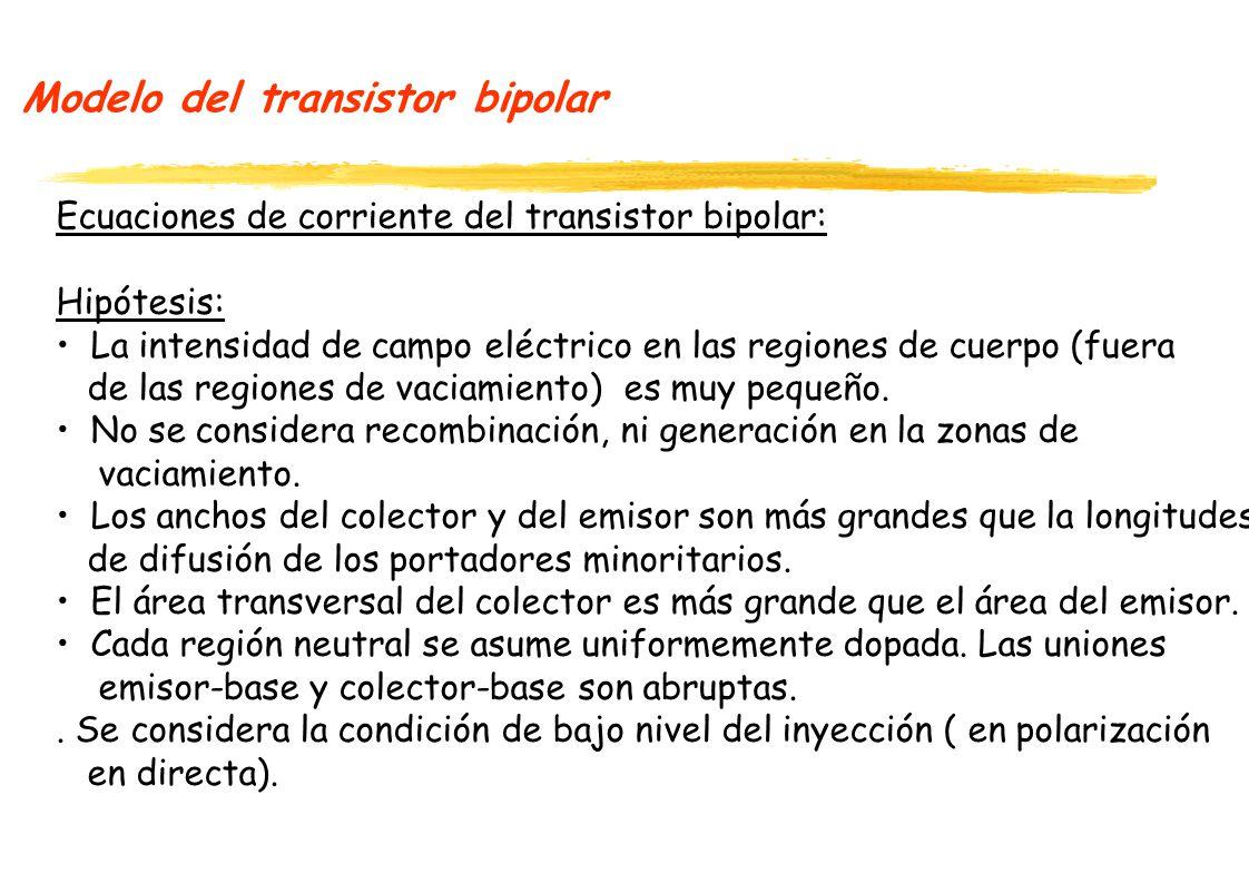 Modelo del transistor bipolar Ecuaciones de corriente del transistor bipolar: Hipótesis: La intensidad de campo eléctrico en las regiones de cuerpo (fuera de las regiones de vaciamiento) es muy pequeño.