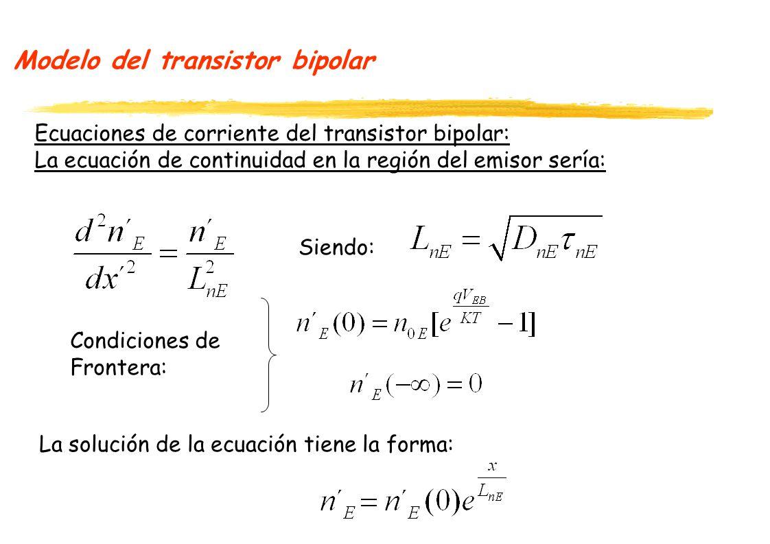 Modelo del transistor bipolar Ecuaciones de corriente del transistor bipolar: La ecuación de continuidad en la región del emisor sería: La solución de la ecuación tiene la forma: Siendo: Condiciones de Frontera: